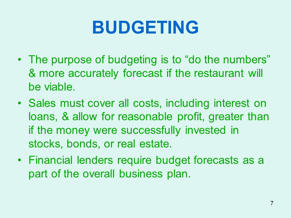BUDGETING The purpose of budgeting is to do the numbers & more accurately forecast if the restaurant will be viable.
