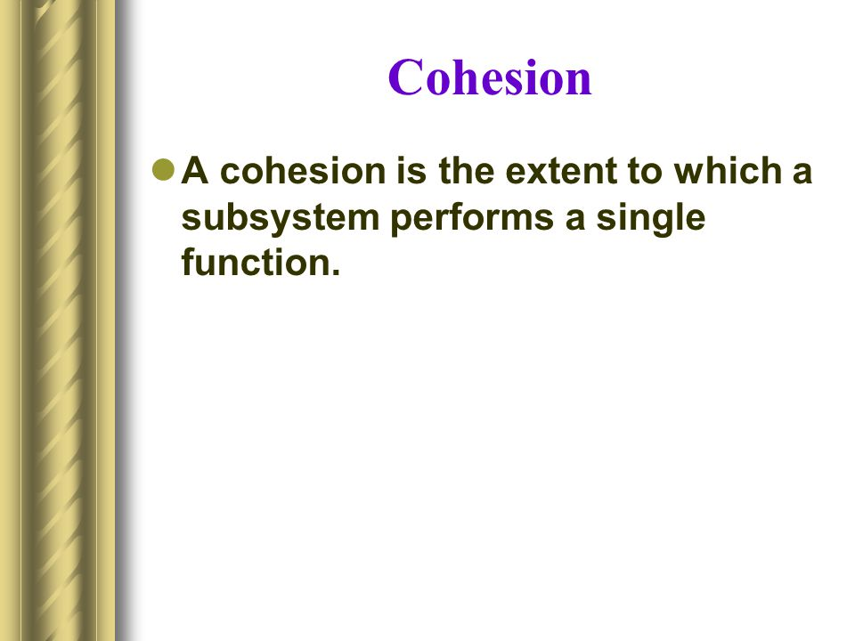 Cohesion A cohesion is the extent to which a subsystem performs a single function.