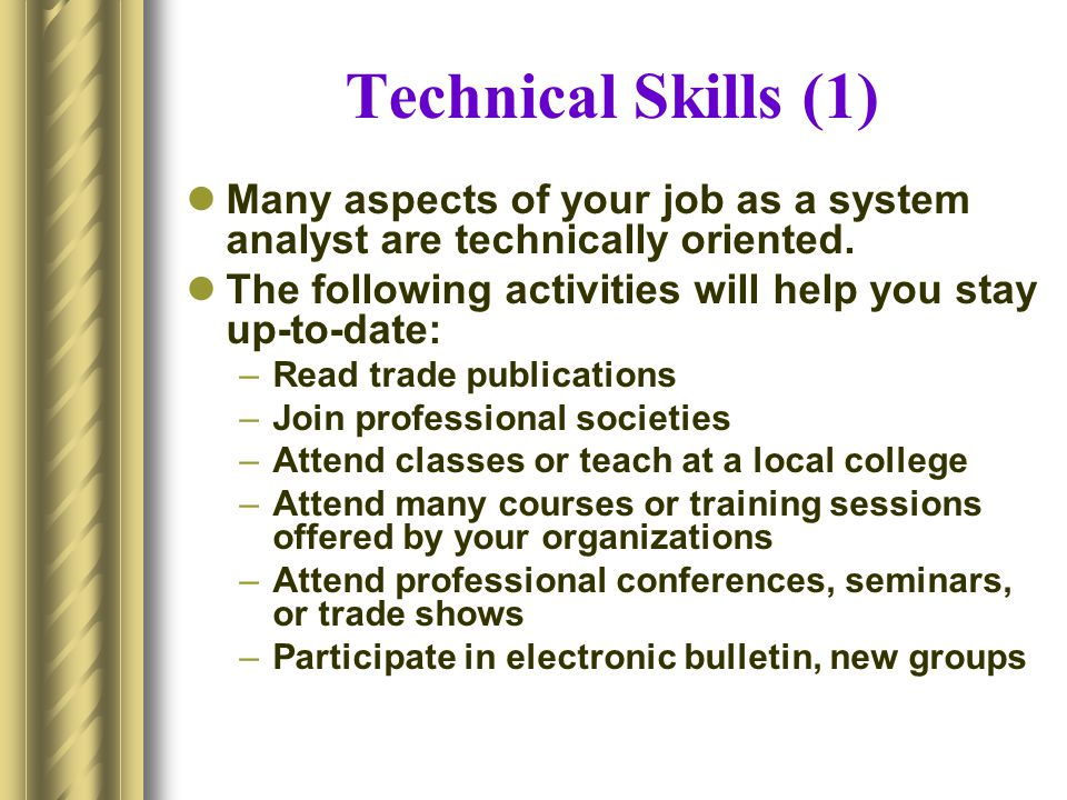 Technical Skills (1) Many aspects of your job as a system analyst are technically oriented. The following activities will help you stay up-to-date: