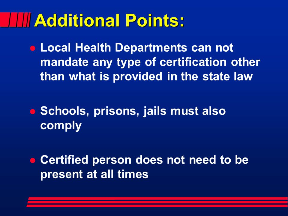 Additional Points: Local Health Departments can not mandate any type of certification other than what is provided in the state law.