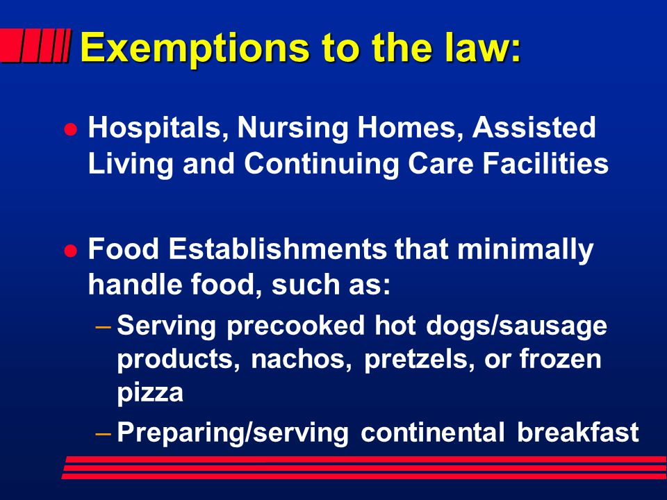 Exemptions to the law: Hospitals, Nursing Homes, Assisted Living and Continuing Care Facilities.