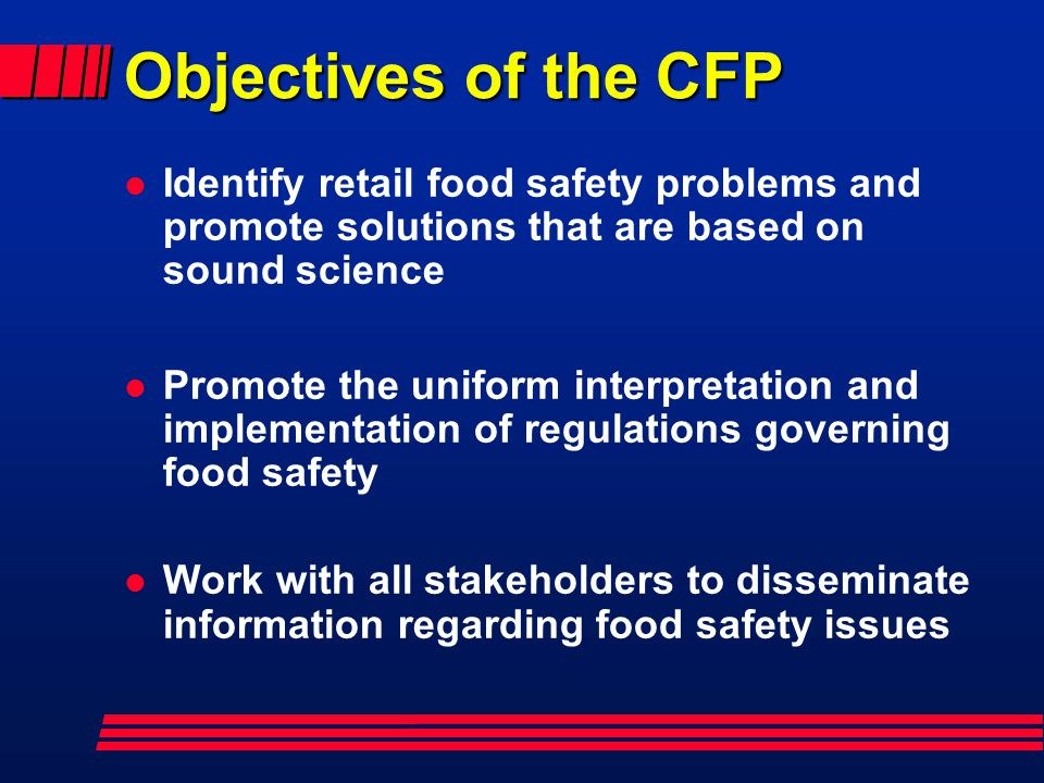 Objectives of the CFP Identify retail food safety problems and promote solutions that are based on sound science.