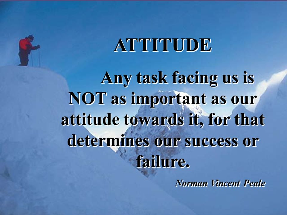 ATTITUDE Any task facing us is NOT as important as our attitude towards it, for that determines our success or failure.