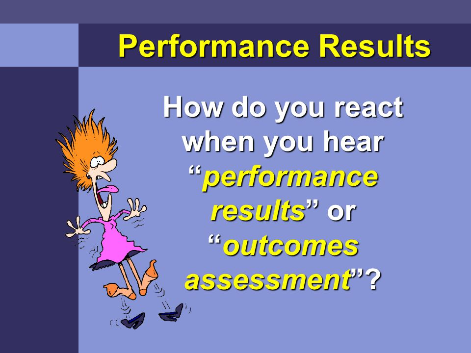 Performance Results How do you react when you hear performance results or outcomes assessment