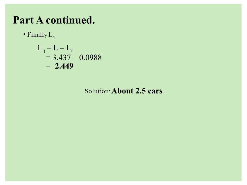 Part A continued. Lq = L – Ls = 3.437 – 0.0988 = 2.449 Finally Lq