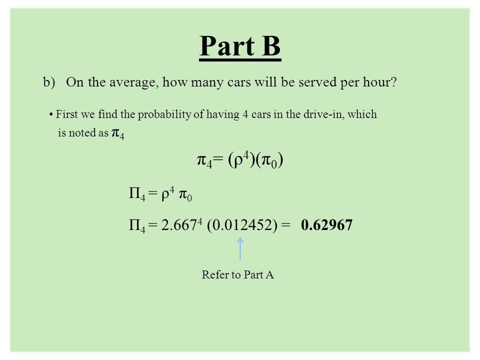 Part B π4= (ρ4)(π0) Π4 = ρ4 π0 Π4 = 2.6674 (0.012452) = 0.62967