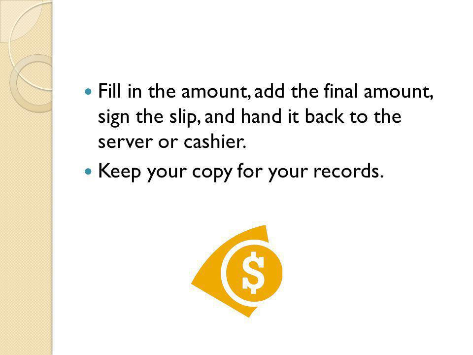 Fill in the amount, add the final amount, sign the slip, and hand it back to the server or cashier.