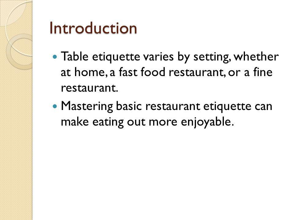 Introduction Table etiquette varies by setting, whether at home, a fast food restaurant, or a fine restaurant.