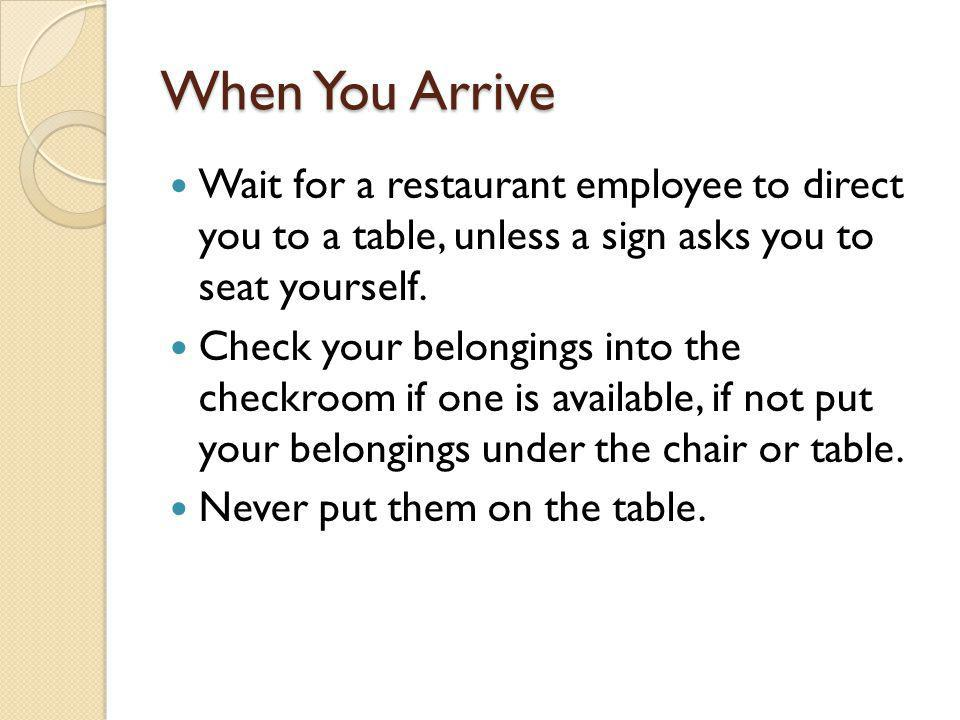 When You Arrive Wait for a restaurant employee to direct you to a table, unless a sign asks you to seat yourself.