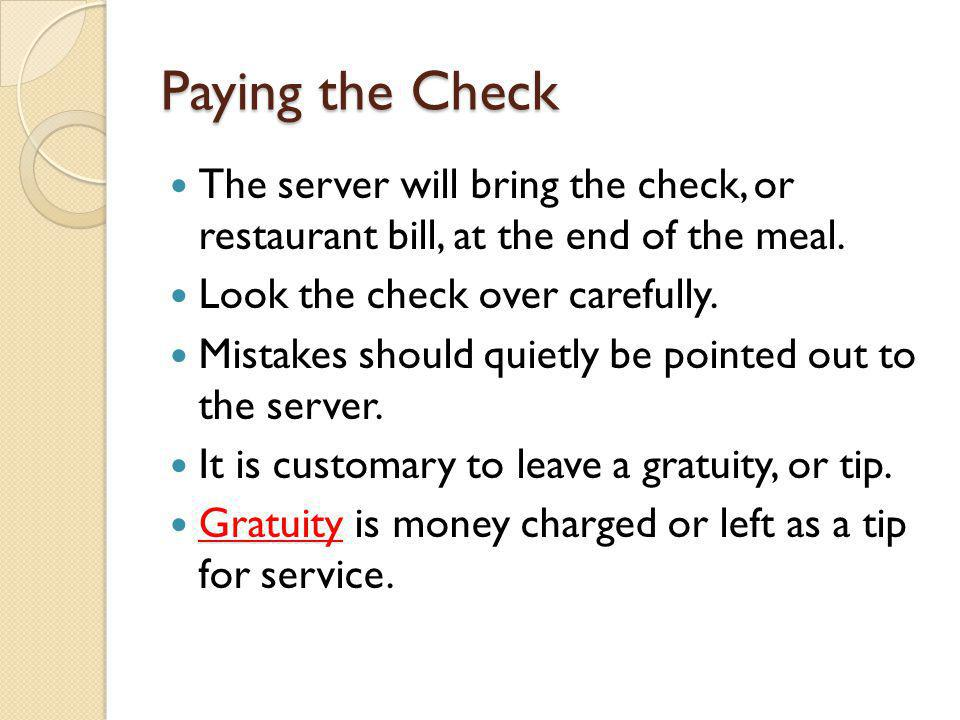 Paying the Check The server will bring the check, or restaurant bill, at the end of the meal. Look the check over carefully.