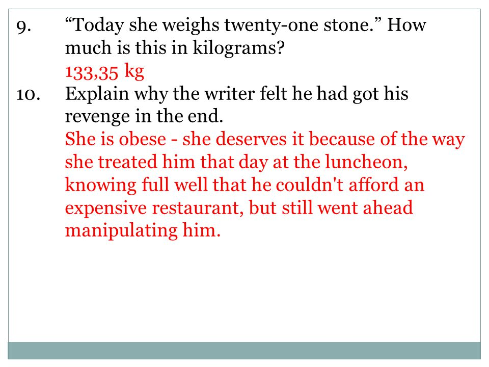 9. Today she weighs twenty-one stone. How much is this in kilograms