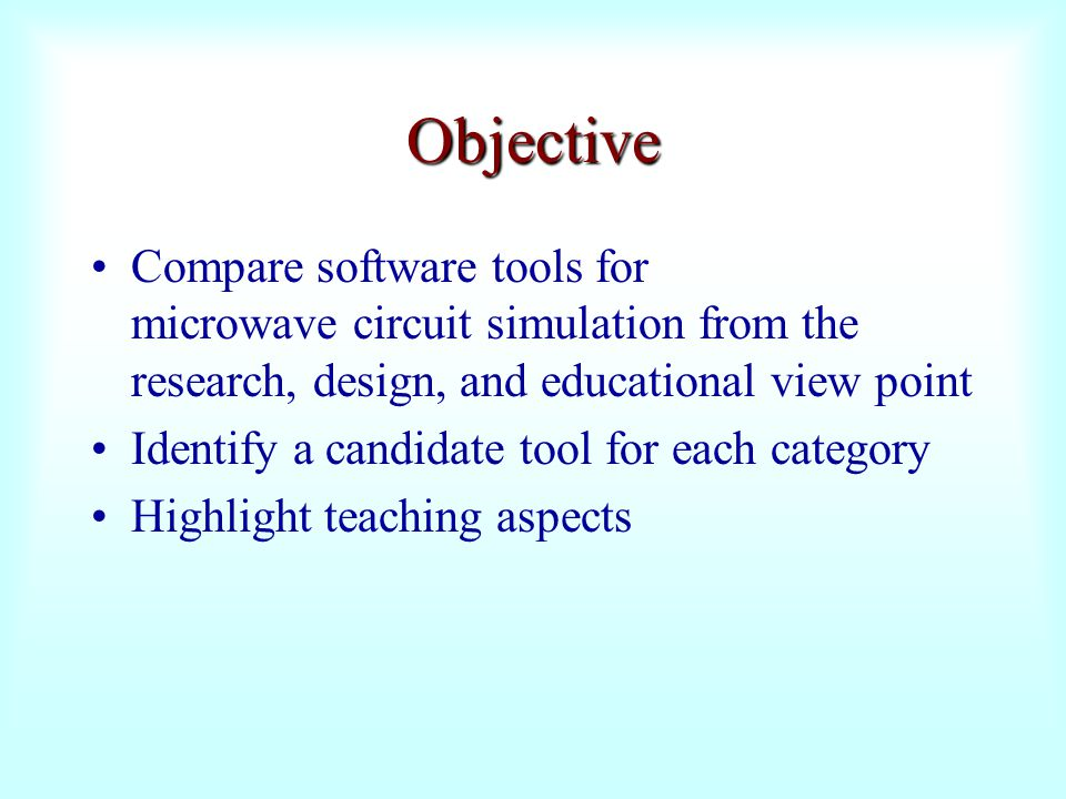 Objective Compare software tools for microwave circuit simulation from the research, design, and educational view point.