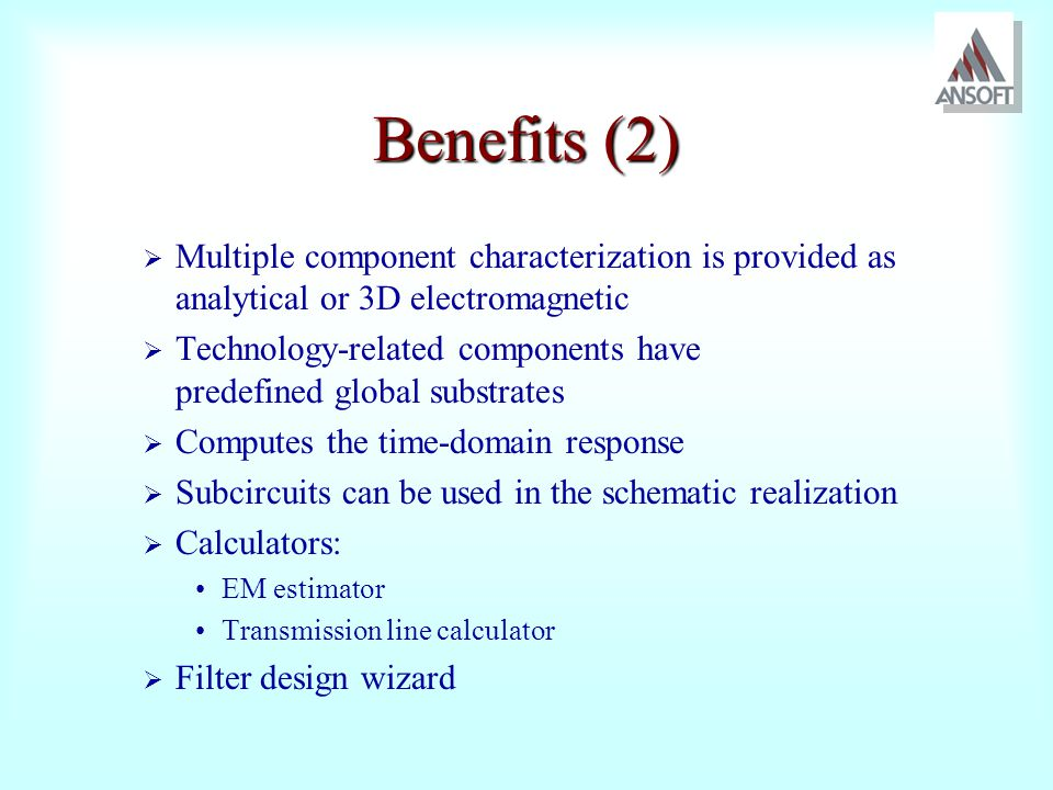 Benefits (2) Multiple component characterization is provided as analytical or 3D electromagnetic.