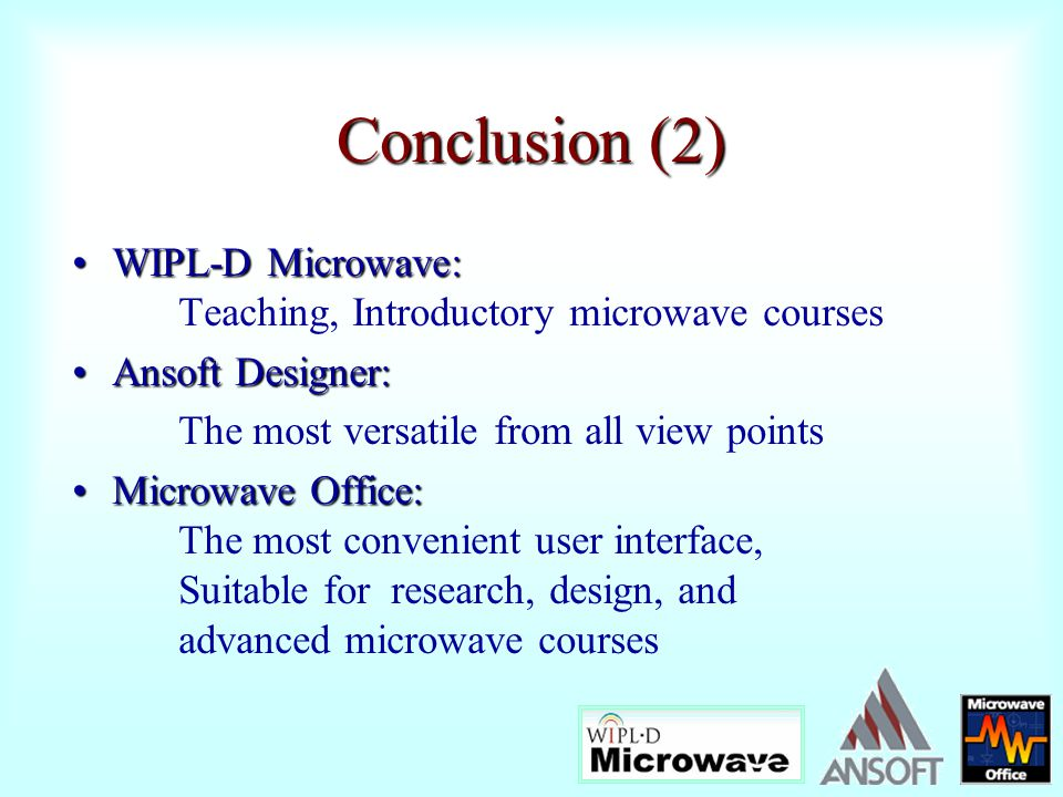 Conclusion (2) WIPL-D Microwave: Teaching, Introductory microwave courses. Ansoft Designer: The most versatile from all view points.