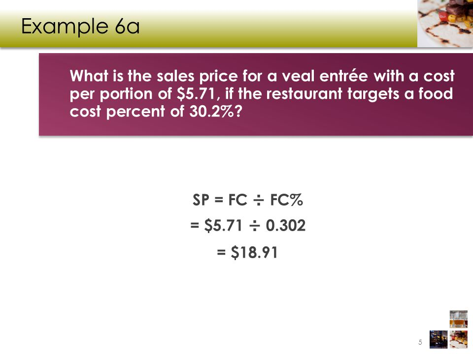 Example 6a What is the sales price for a veal entrée with a cost per portion of $5.71, if the restaurant targets a food cost percent of 30.2%