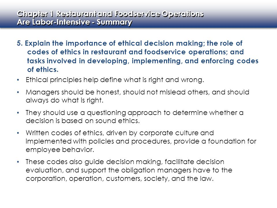 5. Explain the importance of ethical decision making; the role of codes of ethics in restaurant and foodservice operations; and tasks involved in developing, implementing, and enforcing codes of ethics.