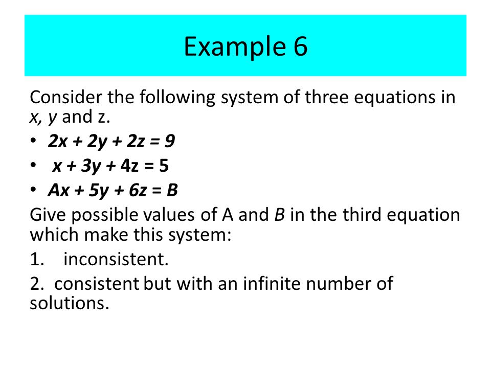 Example 6 Consider the following system of three equations in x, y and z. 2x + 2y + 2z = 9. x + 3y + 4z = 5.