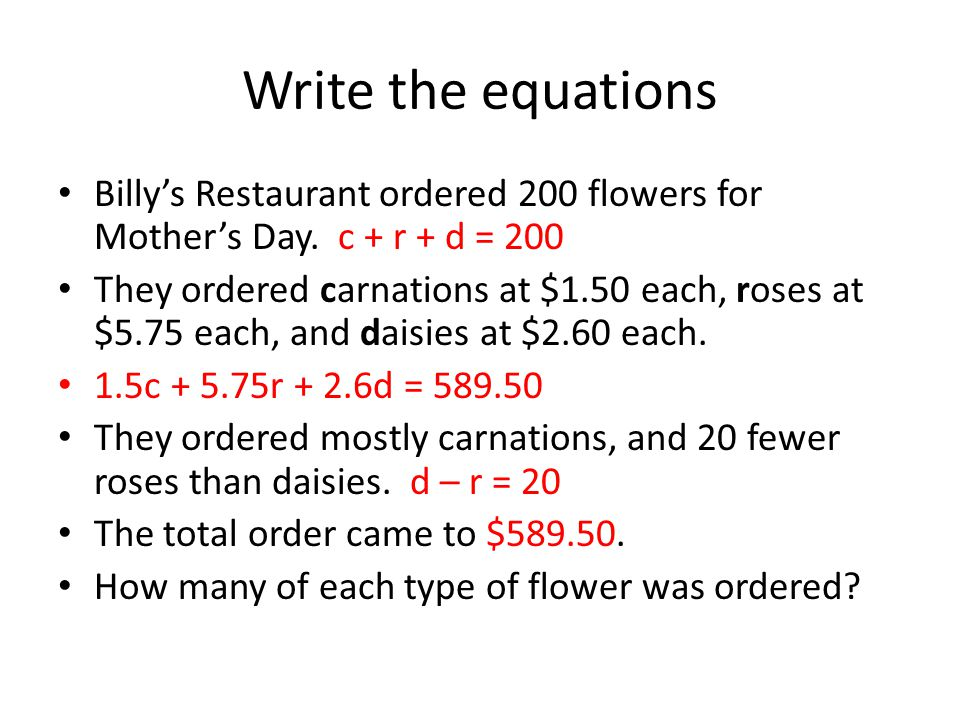 Write the equations Billy's Restaurant ordered 200 flowers for Mother's Day. c + r + d = 200.