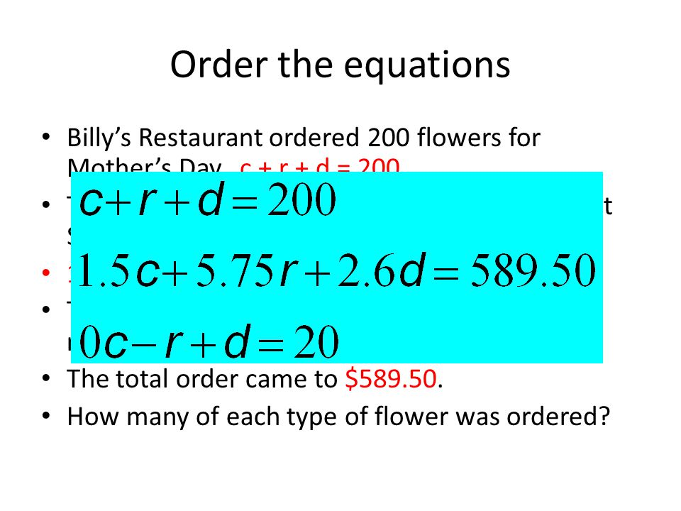 Order the equations Billy's Restaurant ordered 200 flowers for Mother's Day. c + r + d = 200.