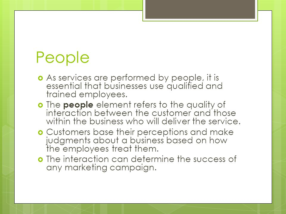 People As services are performed by people, it is essential that businesses use qualified and trained employees.