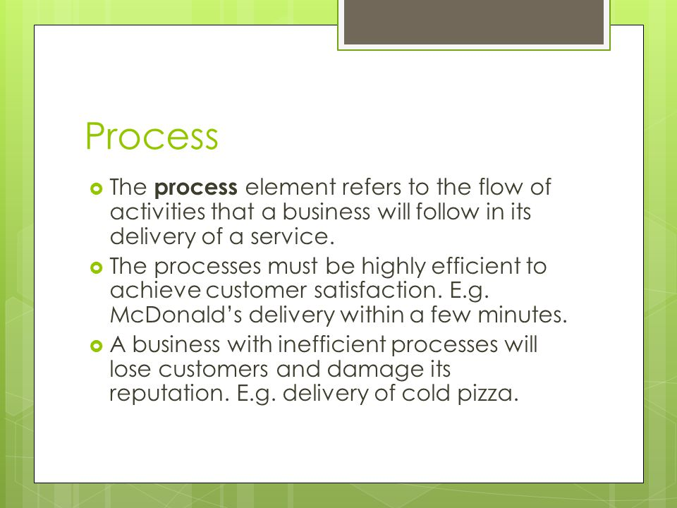 Process The process element refers to the flow of activities that a business will follow in its delivery of a service.