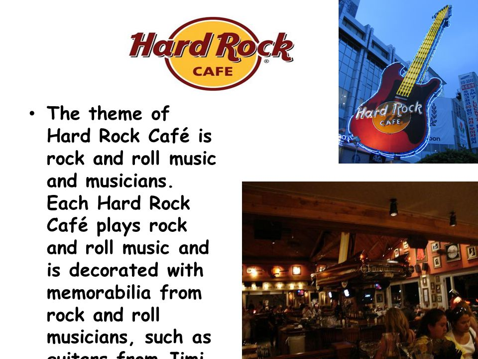 The theme of Hard Rock Café is rock and roll music and musicians