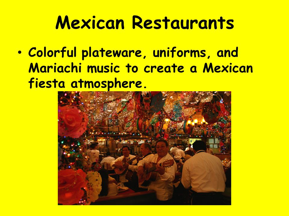 Mexican Restaurants Colorful plateware, uniforms, and Mariachi music to create a Mexican fiesta atmosphere.