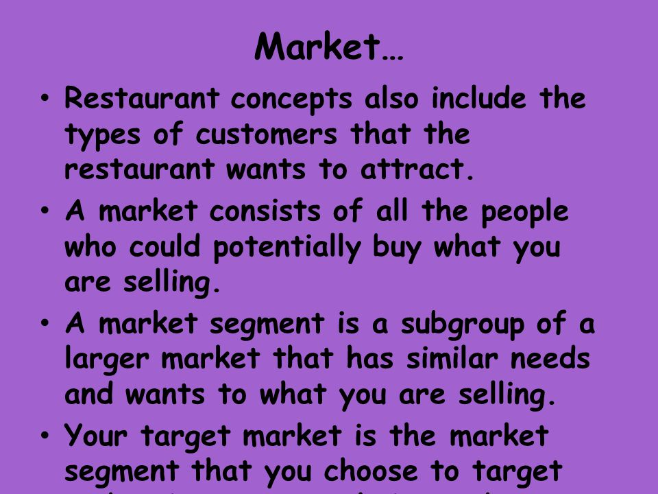 Market… Restaurant concepts also include the types of customers that the restaurant wants to attract.
