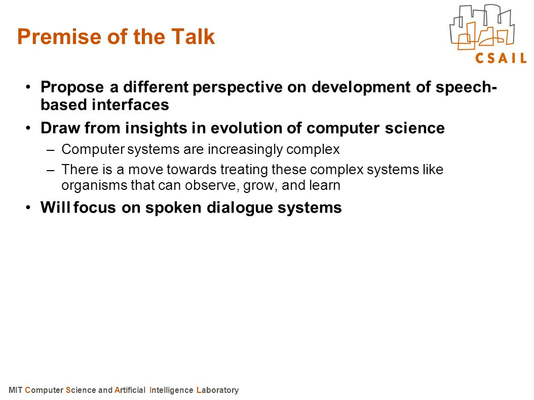 Premise of the Talk Propose a different perspective on development of speech-based interfaces. Draw from insights in evolution of computer science.