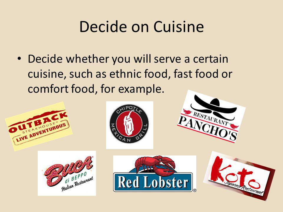 Decide on Cuisine Decide whether you will serve a certain cuisine, such as ethnic food, fast food or comfort food, for example.