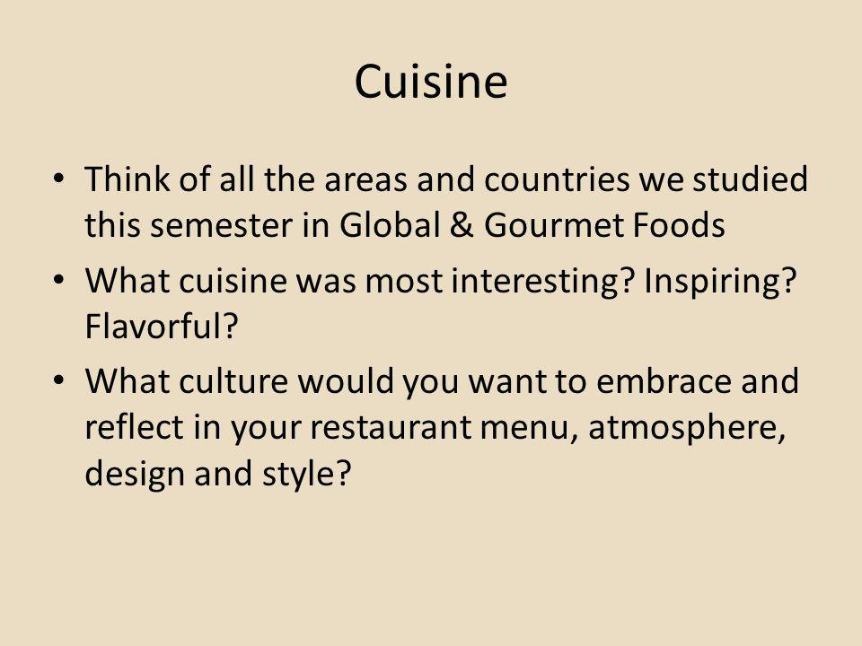 Cuisine Think of all the areas and countries we studied this semester in Global & Gourmet Foods.