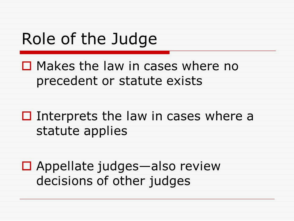 Role of the Judge Makes the law in cases where no precedent or statute exists. Interprets the law in cases where a statute applies.