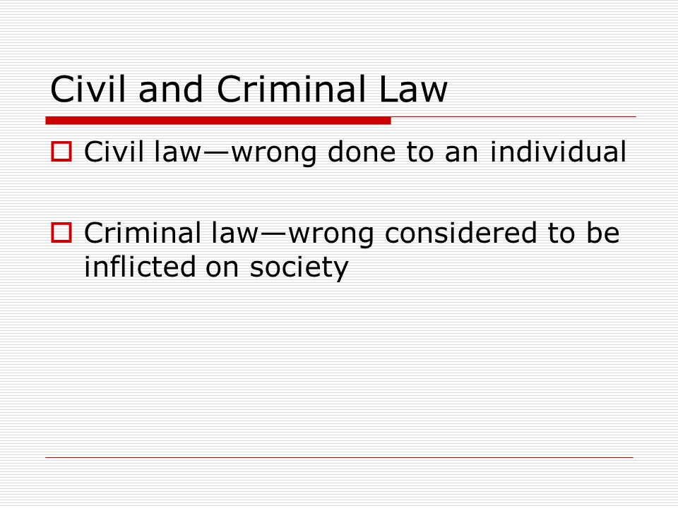 Civil and Criminal Law Civil law—wrong done to an individual