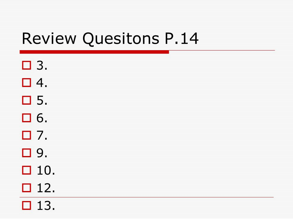 Review Quesitons P.14 3. 4. 5. 6. 7. 9. 10. 12. 13.