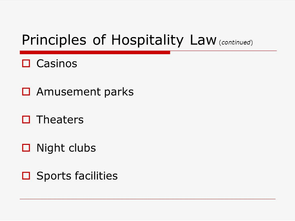 hospitality law Hospitality law is a legal and social practice related to the treatment of a person's guests or those who patronize a place of business related to the concept of legal liability, hospitality laws are intended to protect both hosts and guests against injury, whether accidental or intentional.