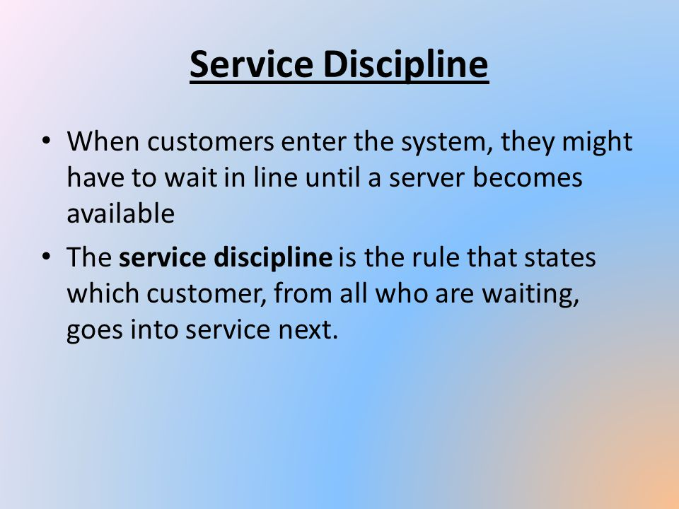 Service Discipline When customers enter the system, they might have to wait in line until a server becomes available.