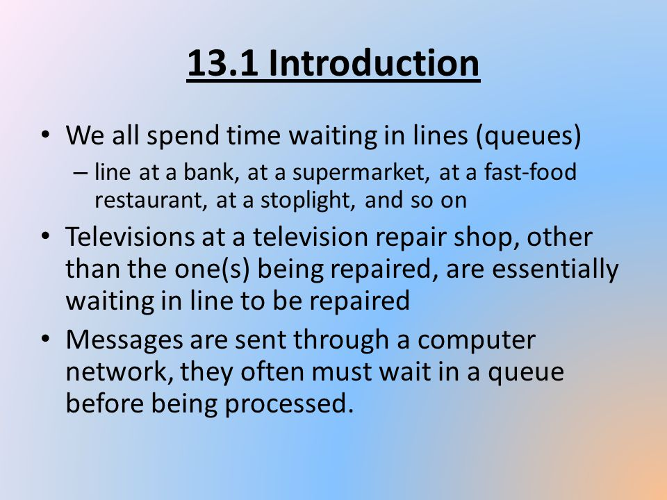 13.1 Introduction We all spend time waiting in lines (queues)