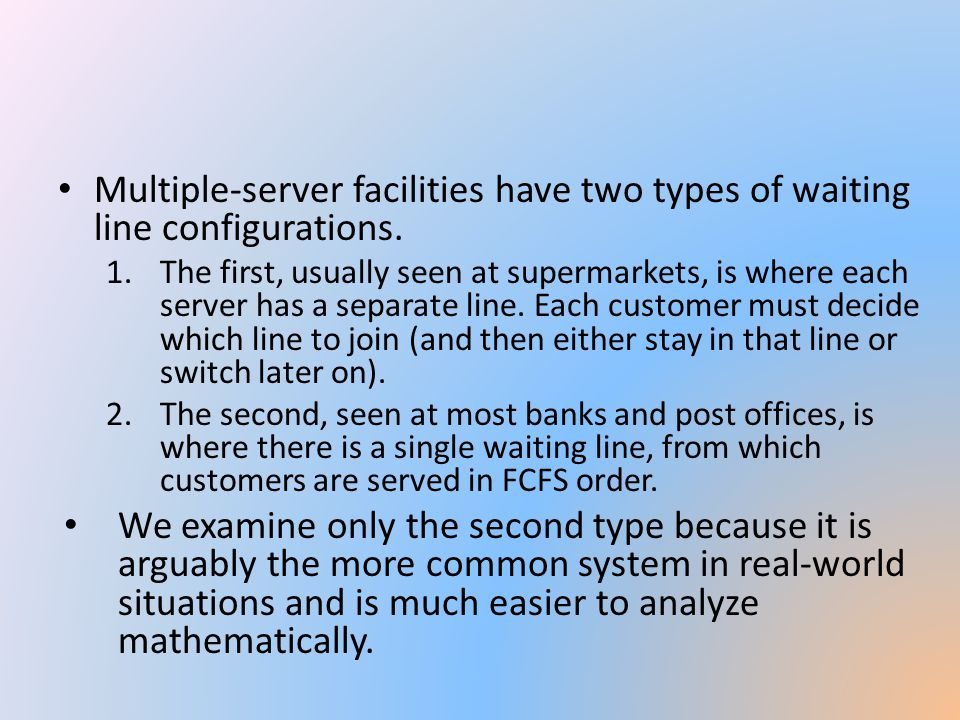 Multiple-server facilities have two types of waiting line configurations.