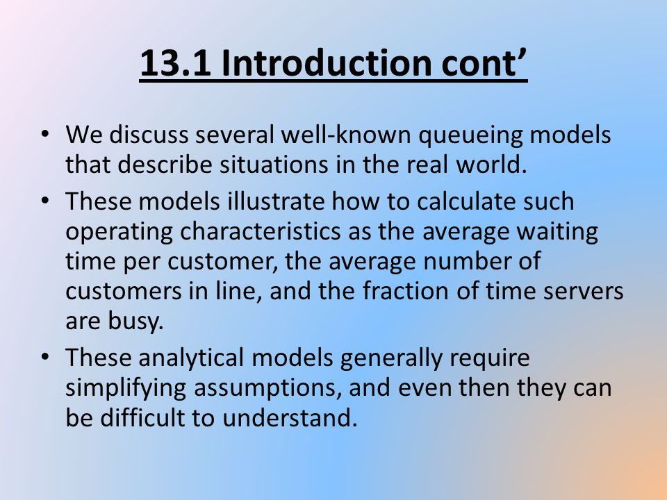 13.1 Introduction cont' We discuss several well-known queueing models that describe situations in the real world.