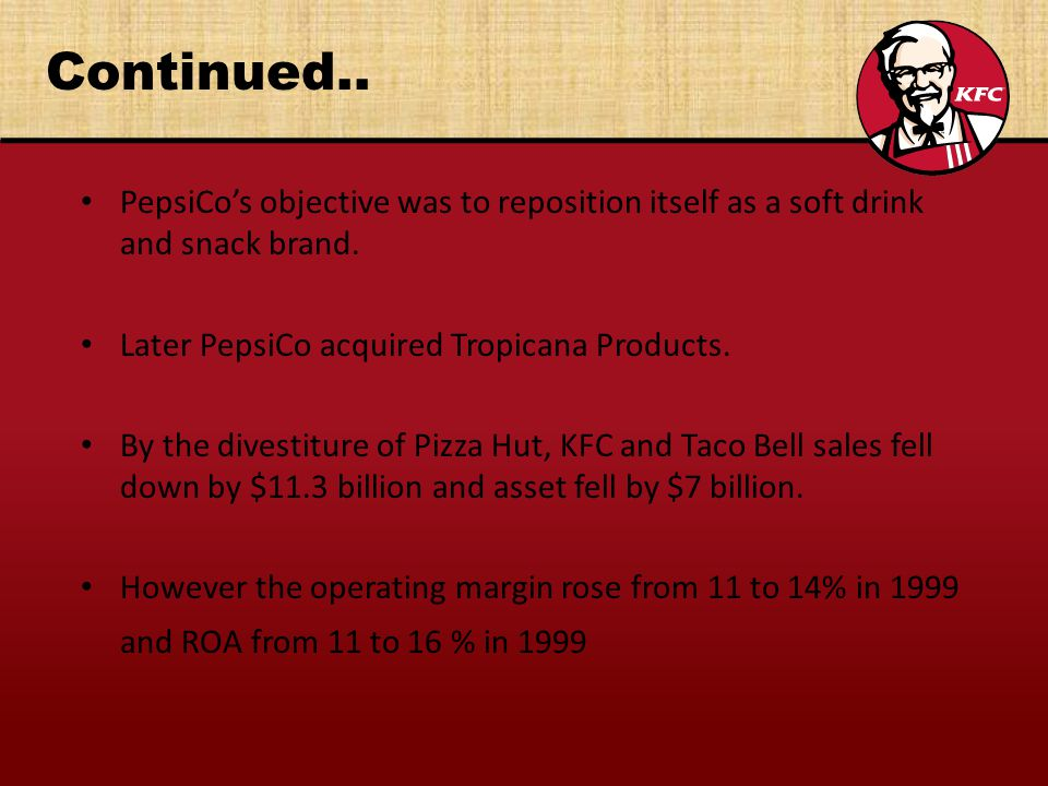 Continued.. PepsiCo's objective was to reposition itself as a soft drink and snack brand. Later PepsiCo acquired Tropicana Products.
