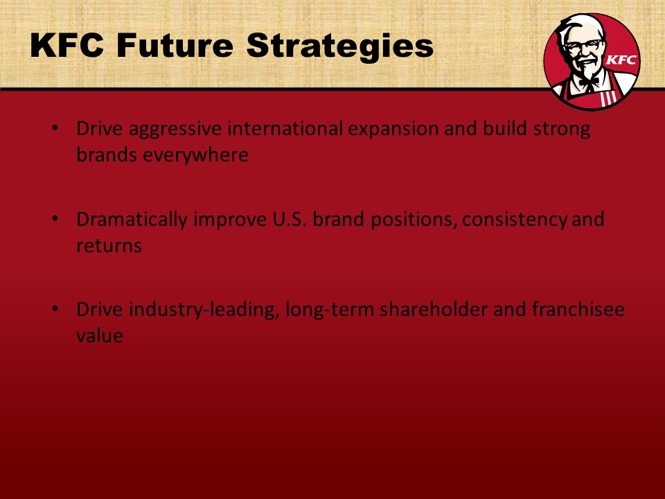 KFC Future Strategies Drive aggressive international expansion and build strong brands everywhere.