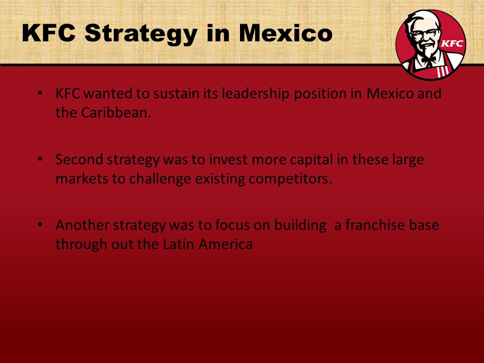 KFC Strategy in Mexico KFC wanted to sustain its leadership position in Mexico and the Caribbean.