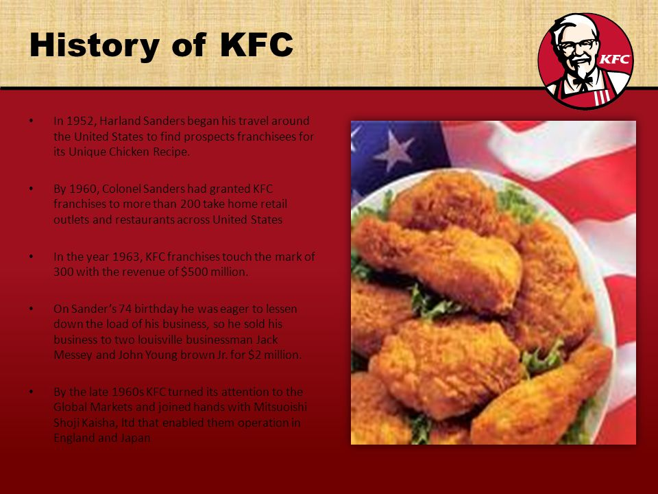 History of KFC In 1952, Harland Sanders began his travel around the United States to find prospects franchisees for its Unique Chicken Recipe.