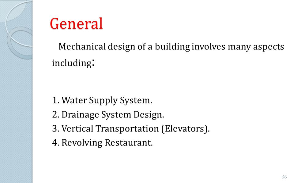 General Mechanical design of a building involves many aspects including: 1. Water Supply System. 2. Drainage System Design.