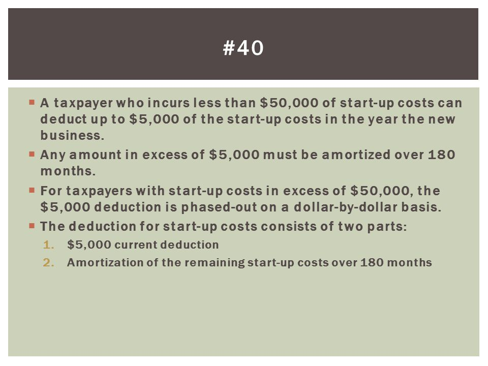 #40 A taxpayer who incurs less than $50,000 of start-up costs can deduct up to $5,000 of the start-up costs in the year the new business.