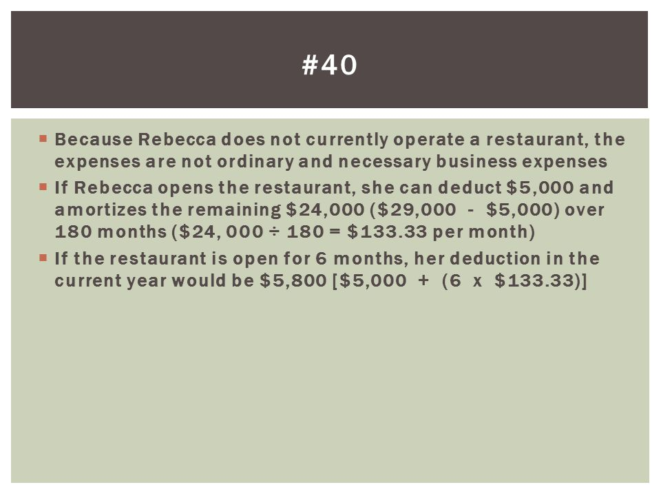 #40 Because Rebecca does not currently operate a restaurant, the expenses are not ordinary and necessary business expenses.