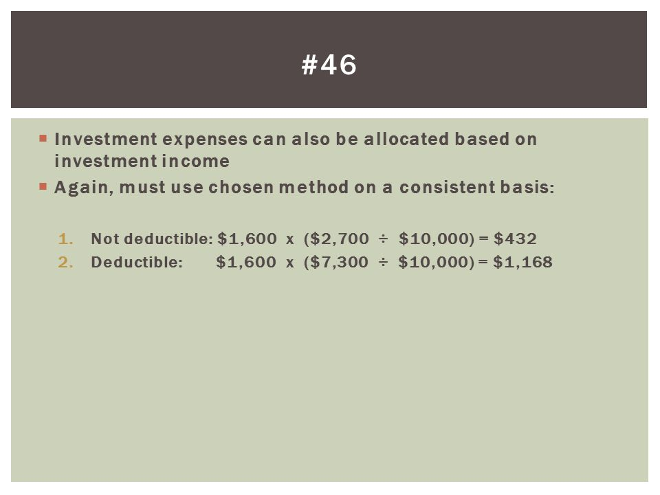 #46 Investment expenses can also be allocated based on investment income. Again, must use chosen method on a consistent basis: