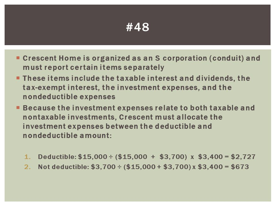 #48 Crescent Home is organized as an S corporation (conduit) and must report certain items separately.
