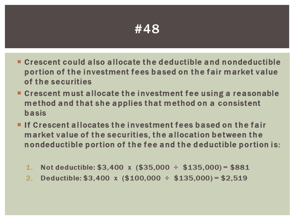 #48 Crescent could also allocate the deductible and nondeductible portion of the investment fees based on the fair market value of the securities.