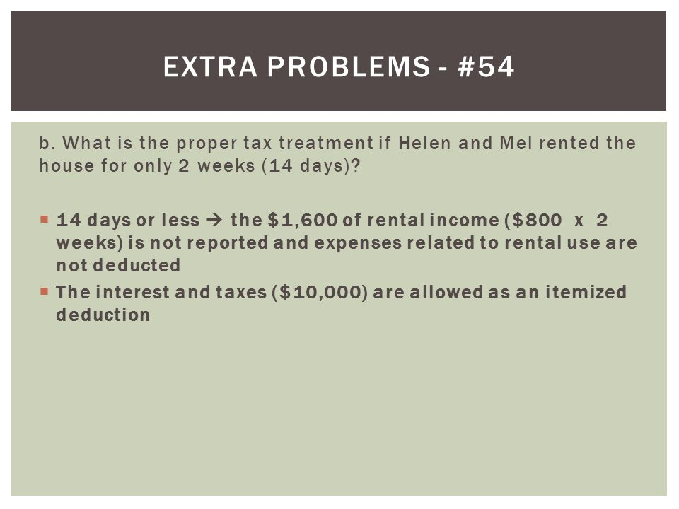 Extra problems - #54 b. What is the proper tax treatment if Helen and Mel rented the house for only 2 weeks (14 days)